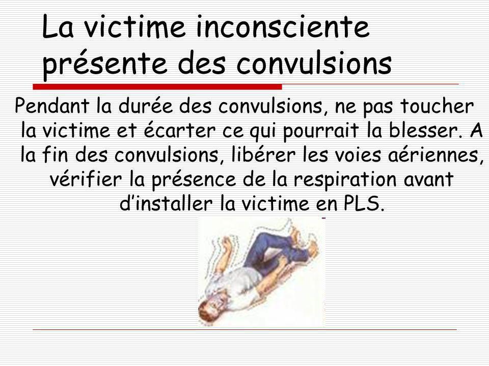 La victime inconsciente présente des convulsions Pendant la durée des convulsions, ne pas toucher la victime et écarter ce qui pourrait la blesser. A