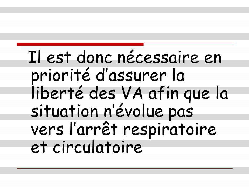 Il est donc nécessaire en priorité dassurer la liberté des VA afin que la situation névolue pas vers larrêt respiratoire et circulatoire