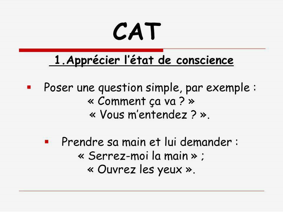 CAT 1.Apprécier létat de conscience Poser une question simple, par exemple : « Comment ça va ? » « Vous mentendez ? ». Prendre sa main et lui demander