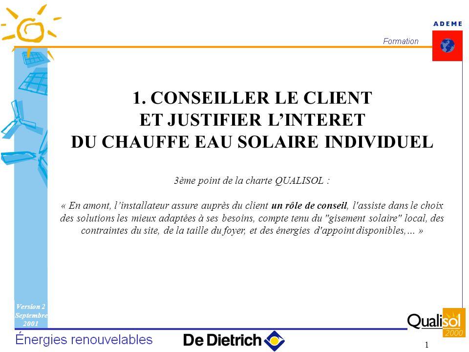 Version 2 Septembre 2001 1 1. CONSEILLER LE CLIENT ET JUSTIFIER LINTERET DU CHAUFFE EAU SOLAIRE INDIVIDUEL 3ème point de la charte QUALISOL : « En amo