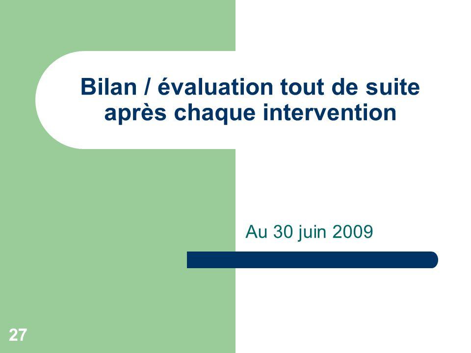 Bilan / évaluation tout de suite après chaque intervention Au 30 juin 2009 27