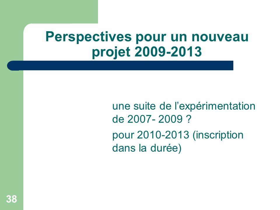 Perspectives pour un nouveau projet 2009-2013 une suite de lexpérimentation de 2007- 2009 ? pour 2010-2013 (inscription dans la durée) 38