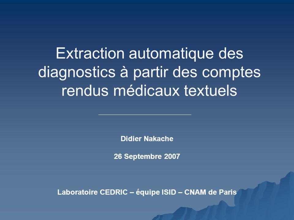 Extraction automatique des diagnostics à partir des comptes rendus médicaux textuels Laboratoire CEDRIC – équipe ISID – CNAM de Paris Didier Nakache 2