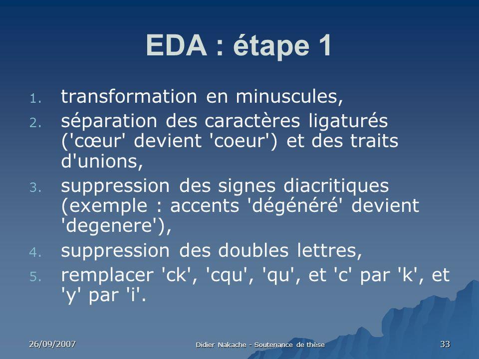 26/09/2007 Didier Nakache - Soutenance de thèse 33 EDA : étape 1 1. transformation en minuscules, 2. séparation des caractères ligaturés ('cœur' devie