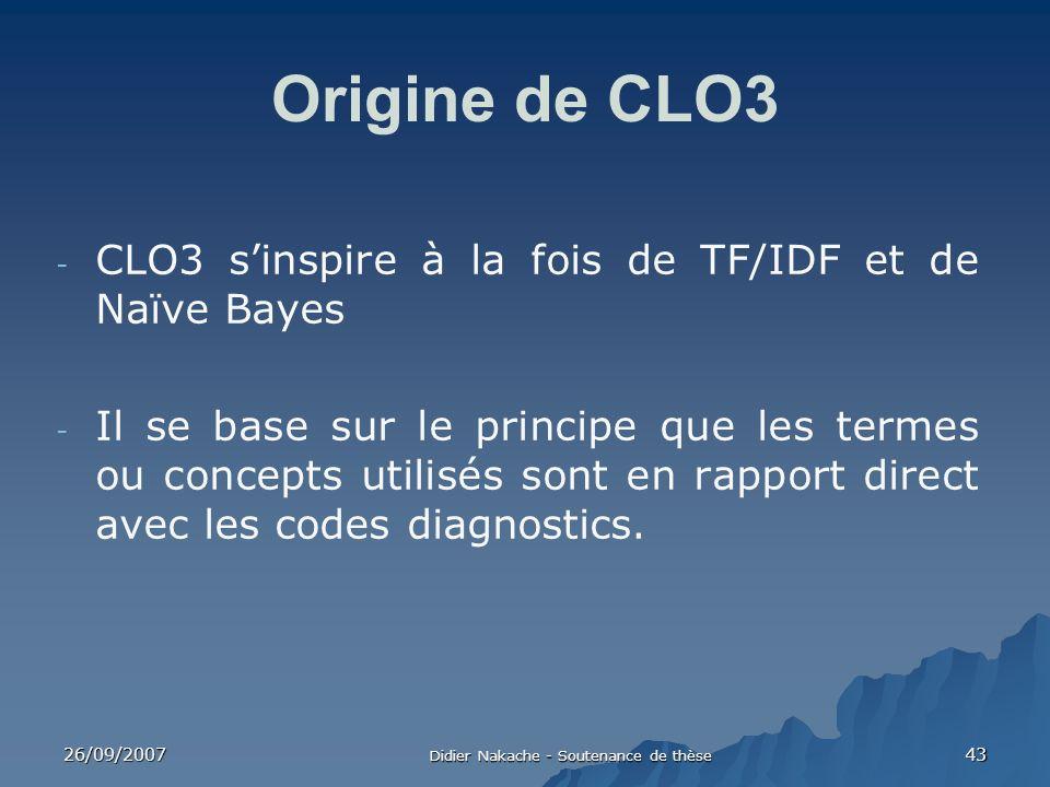 26/09/2007 Didier Nakache - Soutenance de thèse 43 Origine de CLO3 - CLO3 sinspire à la fois de TF/IDF et de Naïve Bayes - Il se base sur le principe