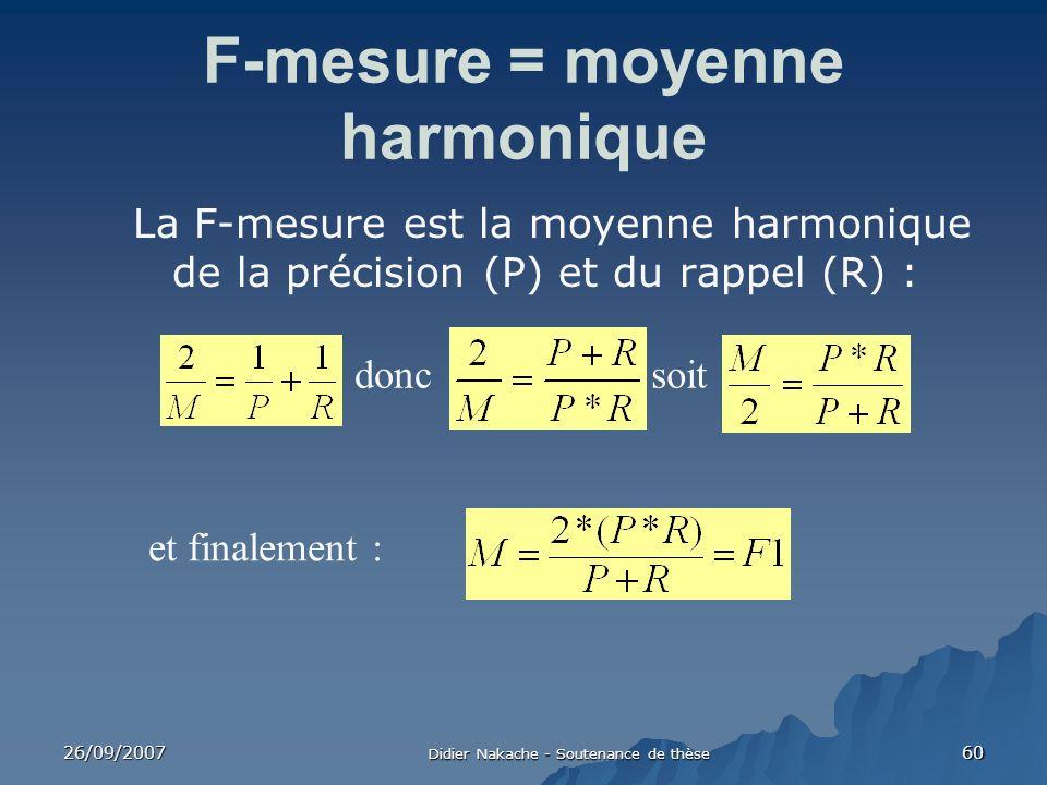 26/09/2007 Didier Nakache - Soutenance de thèse 60 F-mesure = moyenne harmonique La F-mesure est la moyenne harmonique de la précision (P) et du rappe