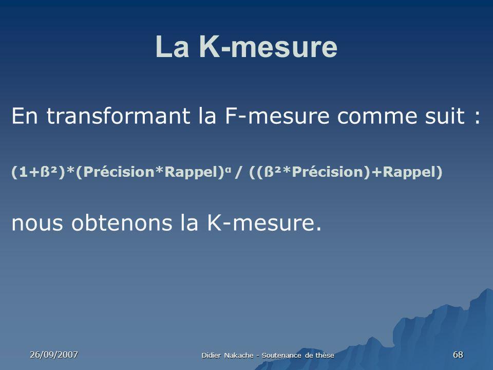 26/09/2007 Didier Nakache - Soutenance de thèse 68 La K-mesure En transformant la F-mesure comme suit : (1+ß²)*(Précision*Rappel) α / ((ß²*Précision)+