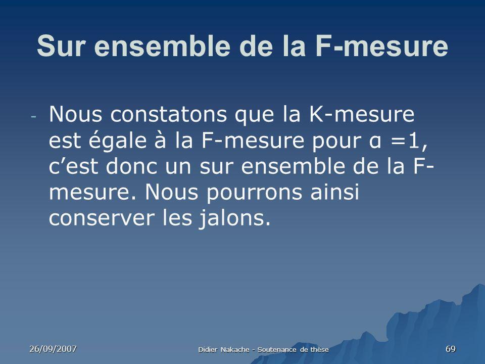 26/09/2007 Didier Nakache - Soutenance de thèse 69 Sur ensemble de la F-mesure - Nous constatons que la K-mesure est égale à la F-mesure pour α =1, ce