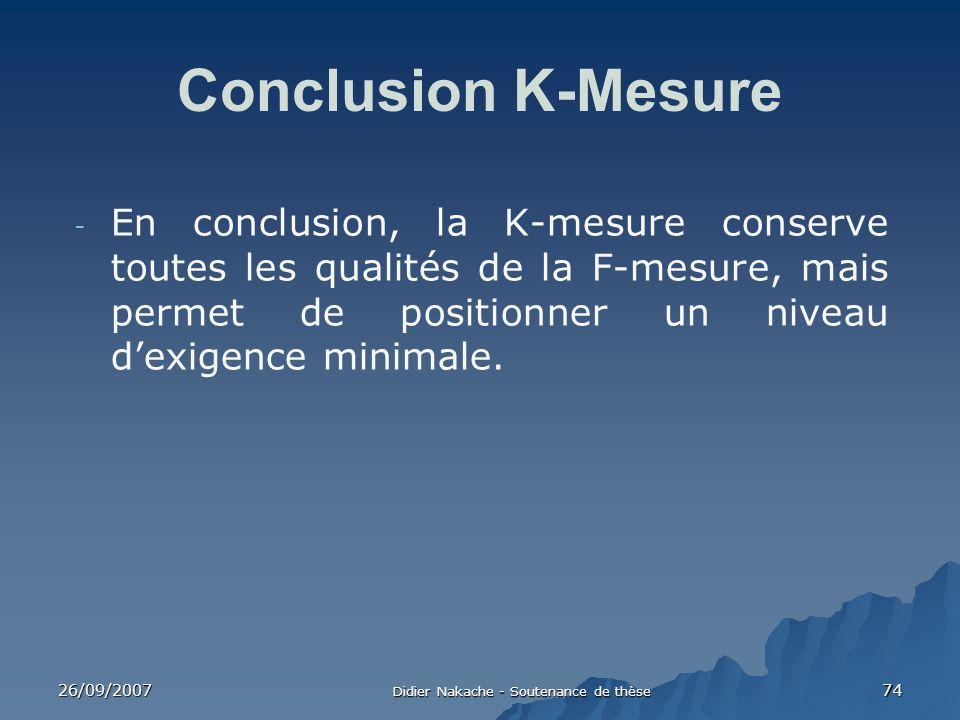 26/09/2007 Didier Nakache - Soutenance de thèse 74 Conclusion K-Mesure - En conclusion, la K-mesure conserve toutes les qualités de la F-mesure, mais