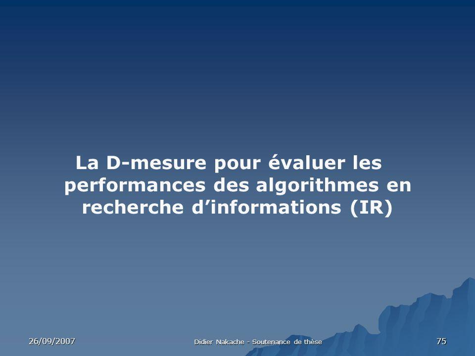 26/09/2007 Didier Nakache - Soutenance de thèse 75 La D-mesure pour évaluer les performances des algorithmes en recherche dinformations (IR)