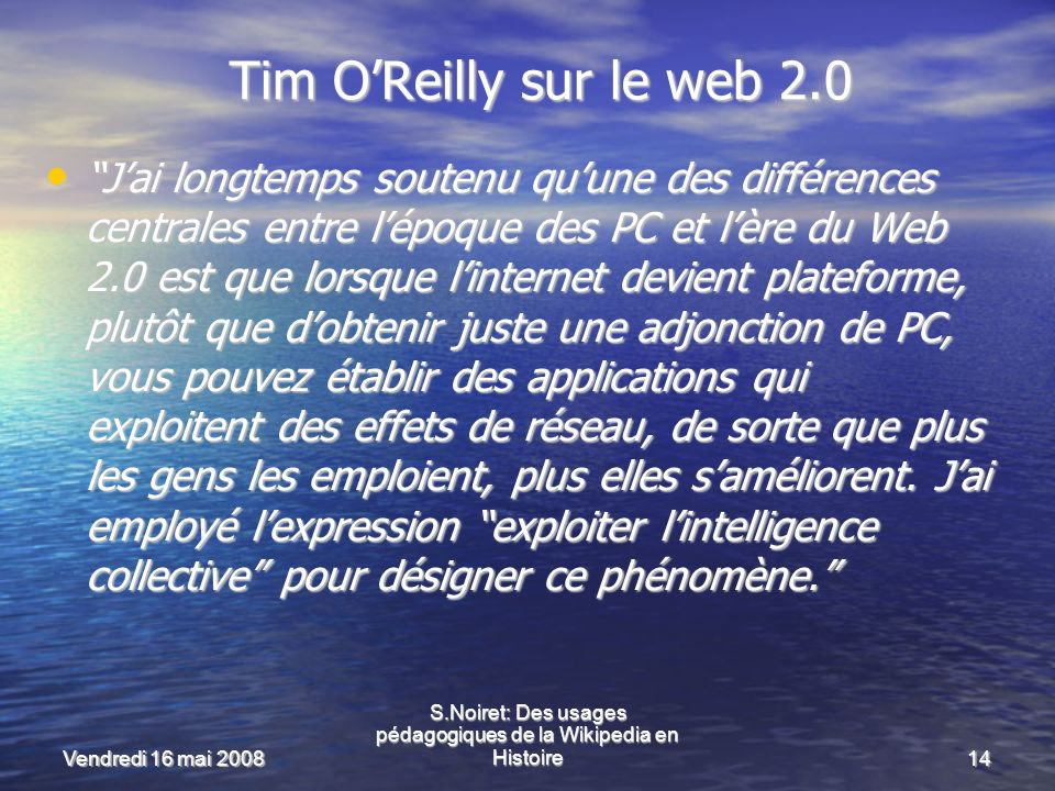 Vendredi 16 mai 2008 S.Noiret: Des usages pédagogiques de la Wikipedia en Histoire14 Tim OReilly sur le web 2.0 Jai longtemps soutenu quune des différences centrales entre lépoque des PC et lère du Web 2.0 est que lorsque linternet devient plateforme, plutôt que dobtenir juste une adjonction de PC, vous pouvez établir des applications qui exploitent des effets de réseau, de sorte que plus les gens les emploient, plus elles saméliorent.