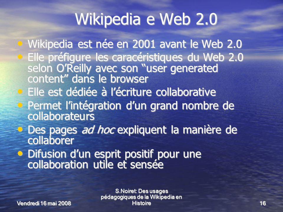 Vendredi 16 mai 2008 S.Noiret: Des usages pédagogiques de la Wikipedia en Histoire16 Wikipedia e Web 2.0 Wikipedia est née en 2001 avant le Web 2.0 Wikipedia est née en 2001 avant le Web 2.0 Elle préfigure les caracéristiques du Web 2.0 selon OReilly avec son user generated content dans le browser Elle préfigure les caracéristiques du Web 2.0 selon OReilly avec son user generated content dans le browser Elle est dédiée à lécriture collaborative Elle est dédiée à lécriture collaborative Permet lintégration dun grand nombre de collaborateurs Permet lintégration dun grand nombre de collaborateurs Des pages ad hoc expliquent la manière de collaborer Des pages ad hoc expliquent la manière de collaborer Difusion dun esprit positif pour une collaboration utile et sensée Difusion dun esprit positif pour une collaboration utile et sensée
