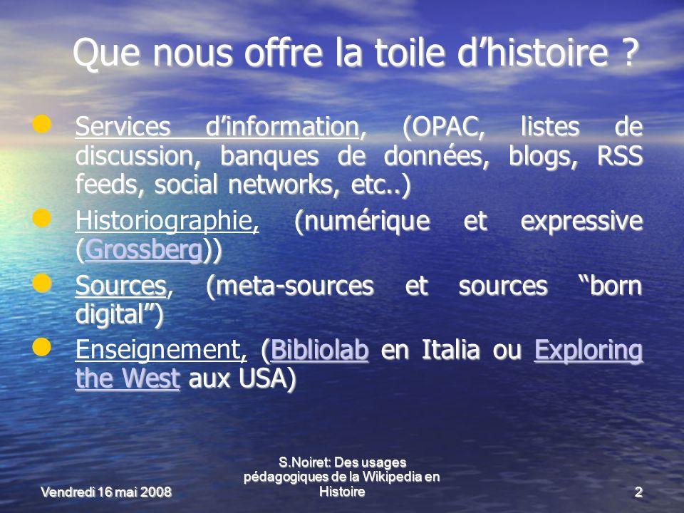 Vendredi 16 mai 2008 S.Noiret: Des usages pédagogiques de la Wikipedia en Histoire2 Que nous offre la toile dhistoire .