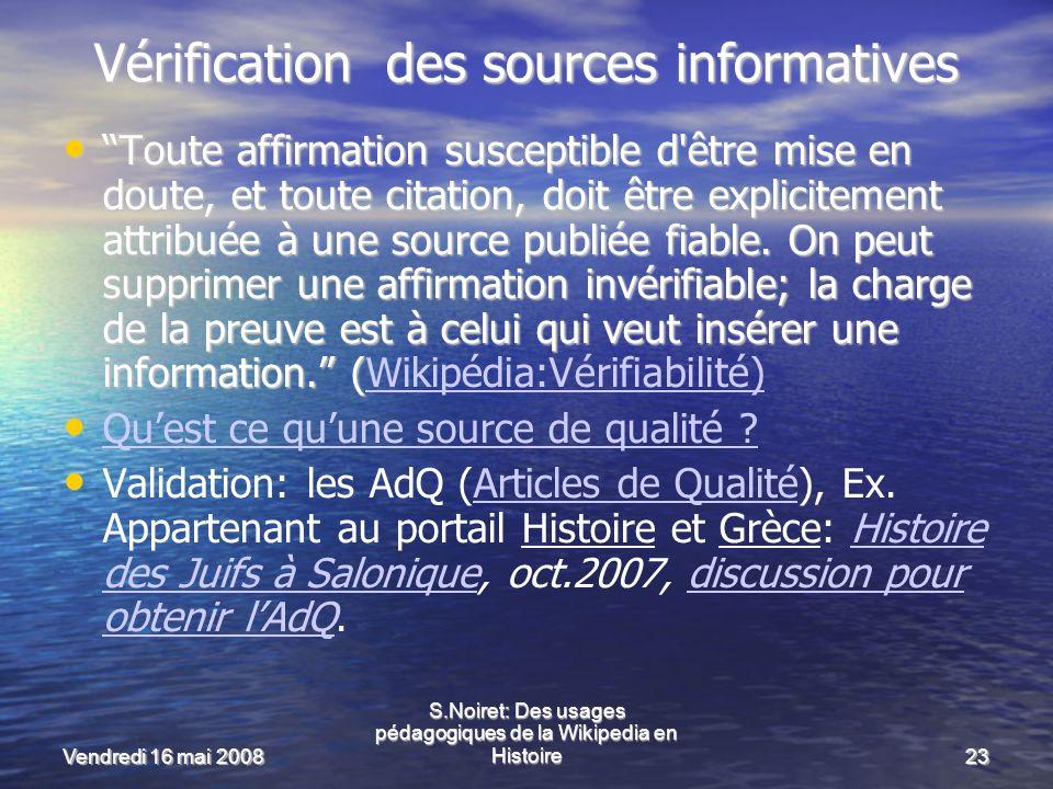 Vendredi 16 mai 2008 S.Noiret: Des usages pédagogiques de la Wikipedia en Histoire23 Vérification des sources informatives Toute affirmation susceptible d être mise en doute, et toute citation, doit être explicitement attribuée à une source publiée fiable.