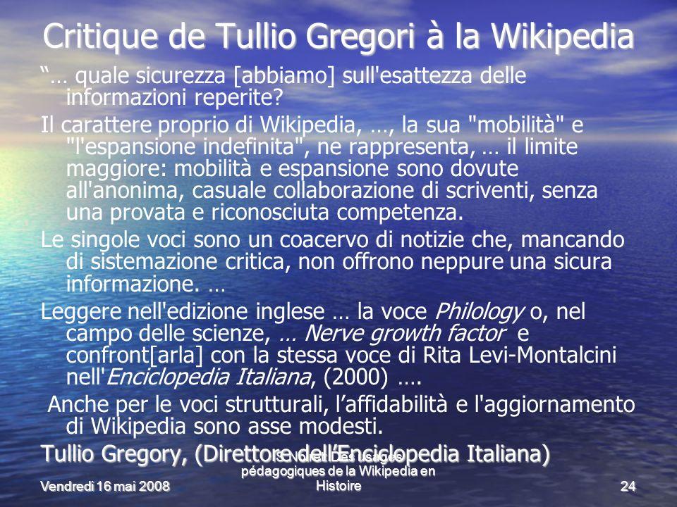 Vendredi 16 mai 2008 S.Noiret: Des usages pédagogiques de la Wikipedia en Histoire24 Critique de Tullio Gregori à la Wikipedia … quale sicurezza [abbiamo] sull esattezza delle informazioni reperite.