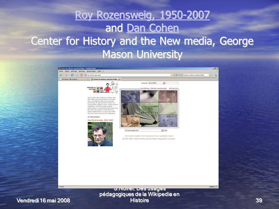 Vendredi 16 mai 2008 S.Noiret: Des usages pédagogiques de la Wikipedia en Histoire39 Roy Rozensweig, 1950-2007 Roy Rozensweig, 1950-2007 and Dan Cohen Center for History and the New media, George Mason University Dan Cohen Roy Rozensweig, 1950-2007Dan Cohen