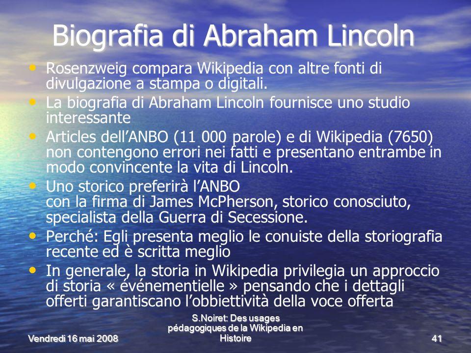 Vendredi 16 mai 2008 S.Noiret: Des usages pédagogiques de la Wikipedia en Histoire41 Biografia di Abraham Lincoln Rosenzweig compara Wikipedia con altre fonti di divulgazione a stampa o digitali.
