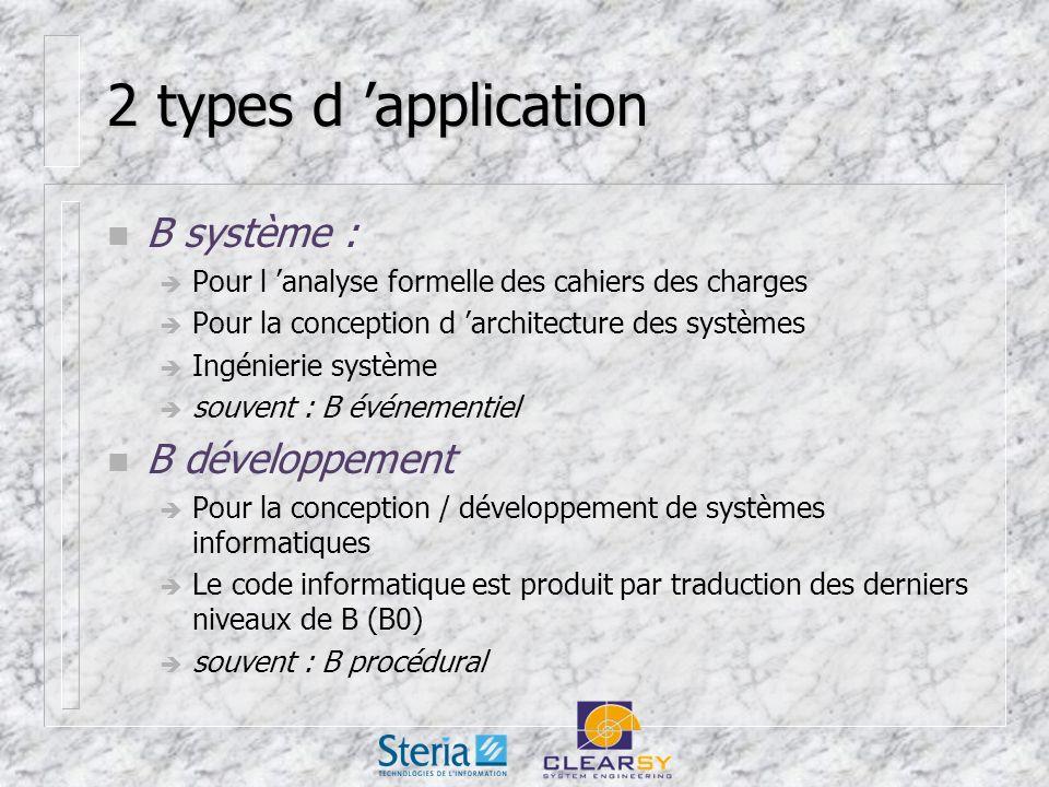 2 types d application n B système : Pour l analyse formelle des cahiers des charges Pour la conception d architecture des systèmes Ingénierie système souvent : B événementiel n B développement Pour la conception / développement de systèmes informatiques Le code informatique est produit par traduction des derniers niveaux de B (B0) souvent : B procédural