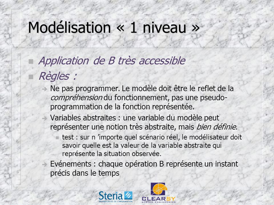 Modélisation « 1 niveau » n Application de B très accessible n Règles : Ne pas programmer.