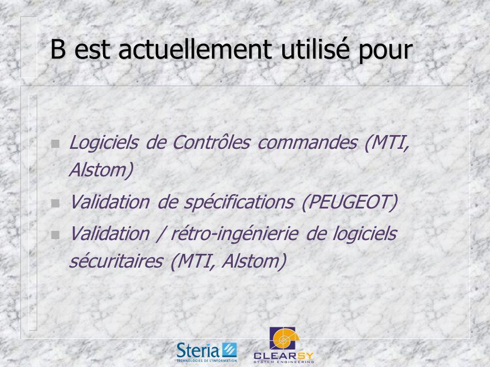 B est actuellement utilisé pour n Logiciels de Contrôles commandes (MTI, Alstom) n Validation de spécifications (PEUGEOT) n Validation / rétro-ingénierie de logiciels sécuritaires (MTI, Alstom)