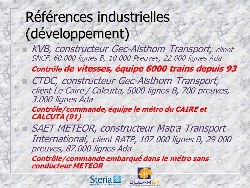 Références industrielles (développement) n KVB, constructeur Gec-Alsthom Transport, client SNCF, 60.000 lignes B, 10 000 Preuves, 22 000 lignes Ada Contrôle de vitesses, équipe 6000 trains depuis 93 n CTDC, constructeur Gec-Alsthom Transport, client Le Caire / Calcutta, 5000 lignes B, 700 preuves, 3.000 lignes Ada Contrôle/commande, équipe le métro du CAIRE et CALCUTA (91) n SAET METEOR, constructeur Matra Transport International, client RATP, 107 000 lignes B, 29 000 preuves, 87.000 lignes Ada Contrôle/commande embarqué dans le métro sans conducteur METEOR