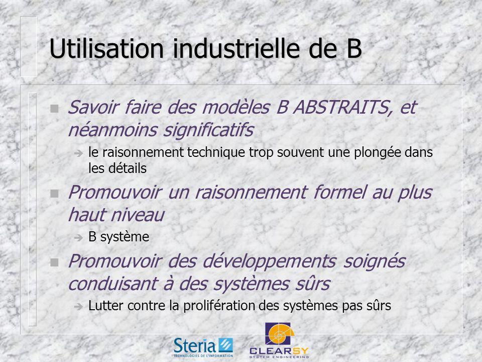 Utilisation industrielle de B n Savoir faire des modèles B ABSTRAITS, et néanmoins significatifs le raisonnement technique trop souvent une plongée dans les détails n Promouvoir un raisonnement formel au plus haut niveau B système n Promouvoir des développements soignés conduisant à des systèmes sûrs Lutter contre la prolifération des systèmes pas sûrs