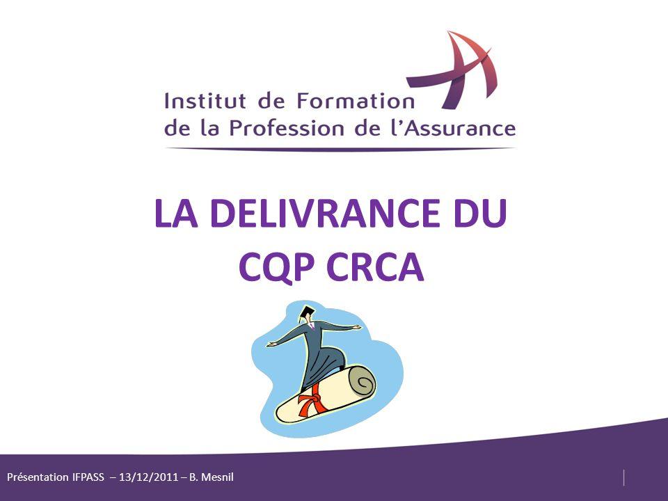 1 LA DELIVRANCE DU CQP CRCA Présentation IFPASS – 13/12/2011 – B. Mesnil
