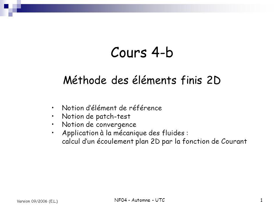 NF04 - Automne - UTC1 Version 09/2006 (E.L.) Cours 4-b Méthode des éléments finis 2D Notion délément de référence Notion de patch-test Notion de conve