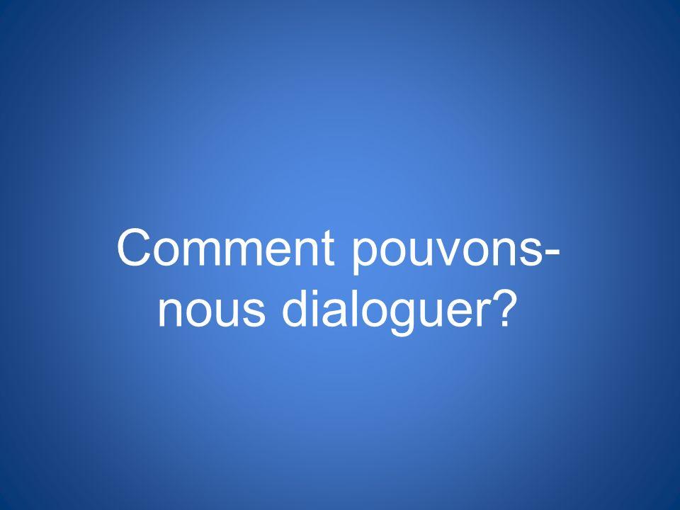 Comment pouvons- nous dialoguer?