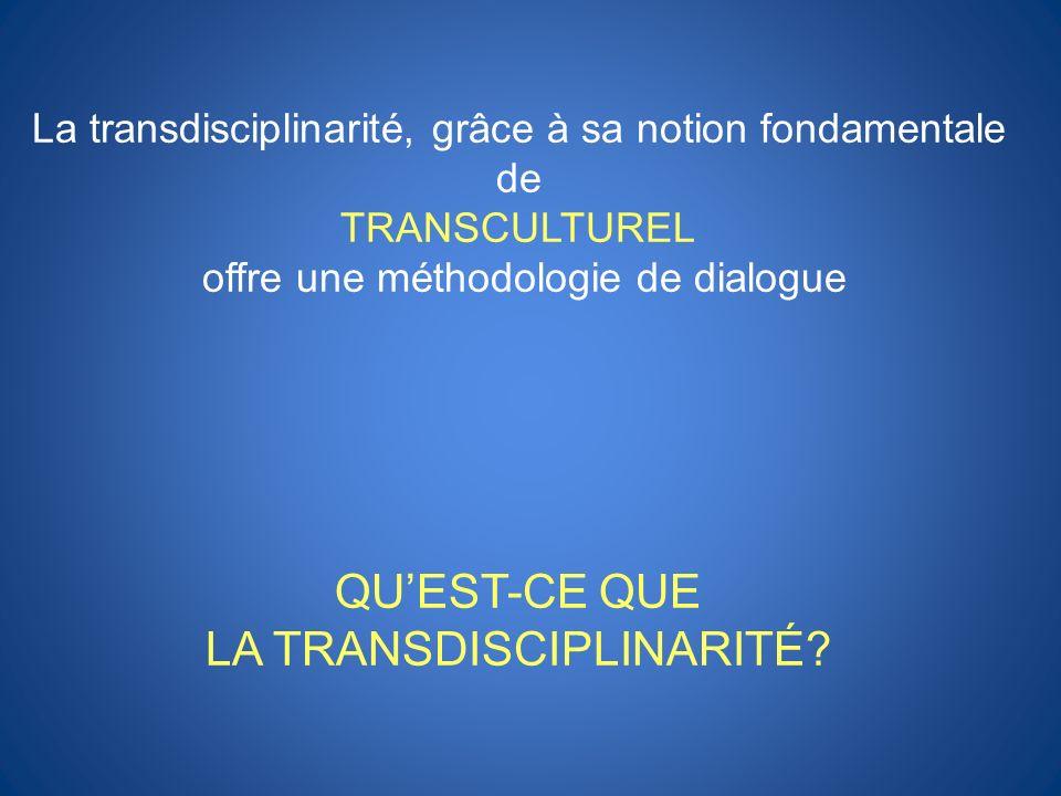 La transdisciplinarité, grâce à sa notion fondamentale de TRANSCULTUREL offre une méthodologie de dialogue QUEST-CE QUE LA TRANSDISCIPLINARITÉ?