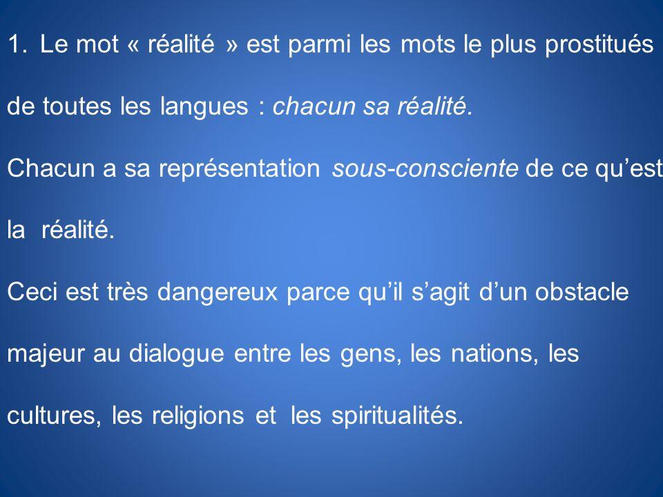 1.Le mot « réalité » est parmi les mots le plus prostitués de toutes les langues : chacun sa réalité. Chacun a sa représentation sous-consciente de ce