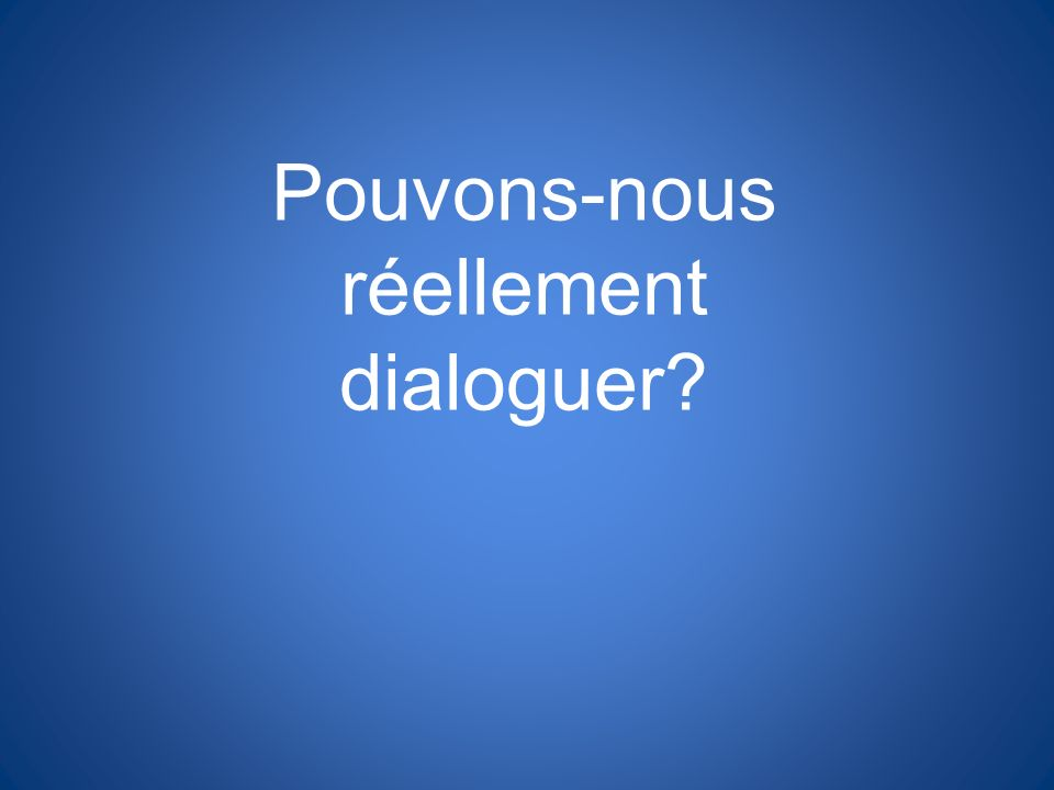 Pouvons-nous réellement dialoguer?