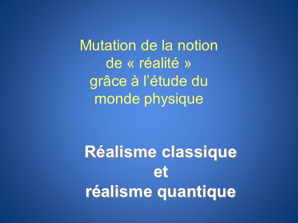Réalisme classique et réalisme quantique Réalisme classique et réalisme quantique Mutation de la notion de « réalité » grâce à létude du monde physiqu