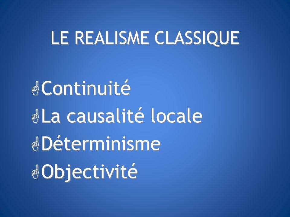 LE REALISME CLASSIQUE G Continuité G La causalité locale G Déterminisme G Objectivité G Continuité G La causalité locale G Déterminisme G Objectivité