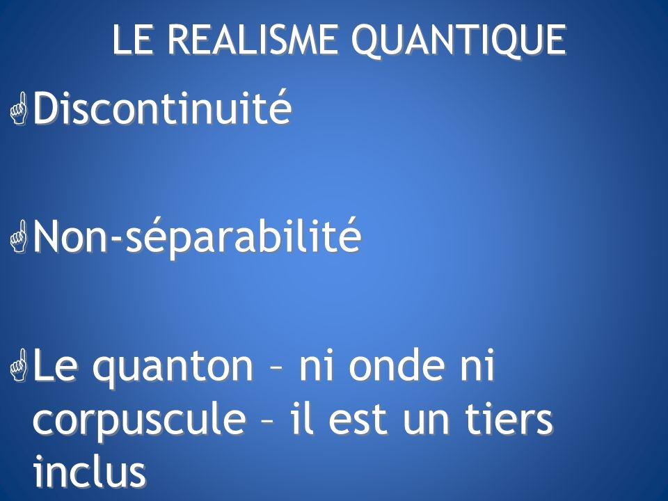 LE REALISME QUANTIQUE G Discontinuité G Non-séparabilité G Le quanton – ni onde ni corpuscule – il est un tiers inclus G Discontinuité G Non-séparabil