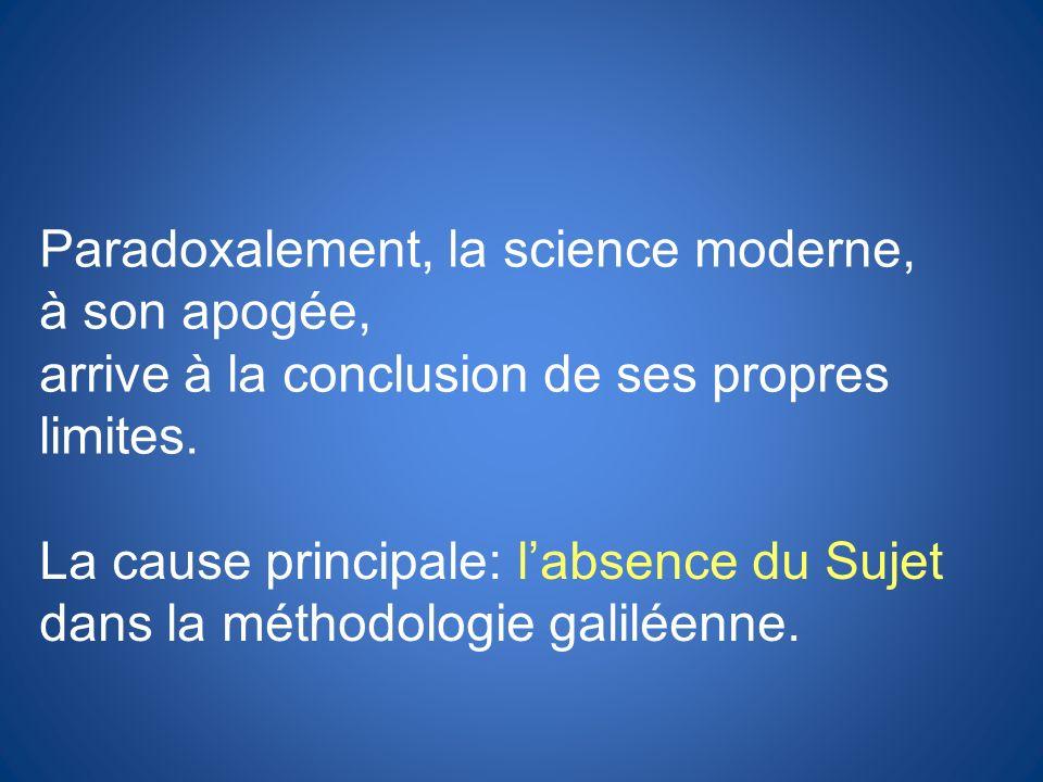 Paradoxalement, la science moderne, à son apogée, arrive à la conclusion de ses propres limites. La cause principale: labsence du Sujet dans la méthod