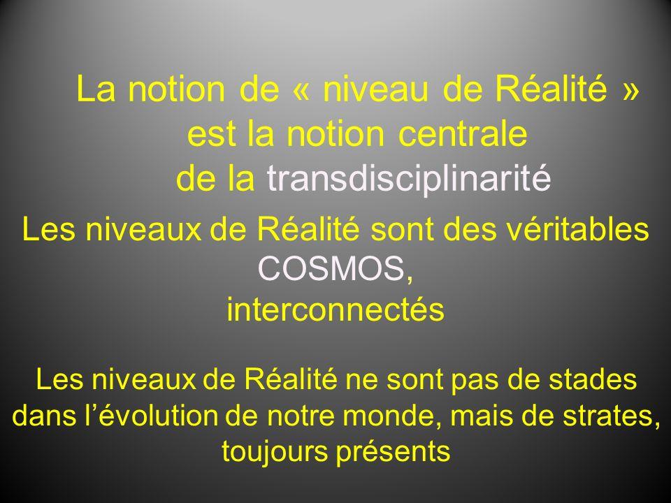 La notion de « niveau de Réalité » est la notion centrale de la transdisciplinarité Les niveaux de Réalité sont des véritables COSMOS, interconnectés