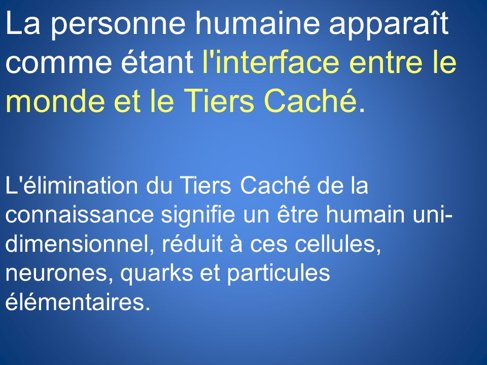 La personne humaine apparaît comme étant l'interface entre le monde et le Tiers Caché. L'élimination du Tiers Caché de la connaissance signifie un êtr