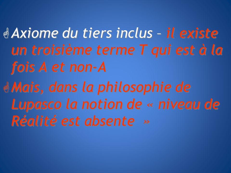 G Axiome du tiers inclus – il existe un troisième terme T qui est à la fois A et non-A G Mais, dans la philosophie de Lupasco la notion de « niveau de