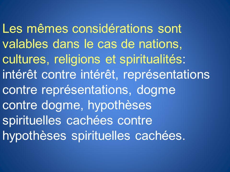 Les mêmes considérations sont valables dans le cas de nations, cultures, religions et spiritualités: intérêt contre intérêt, représentations contre re