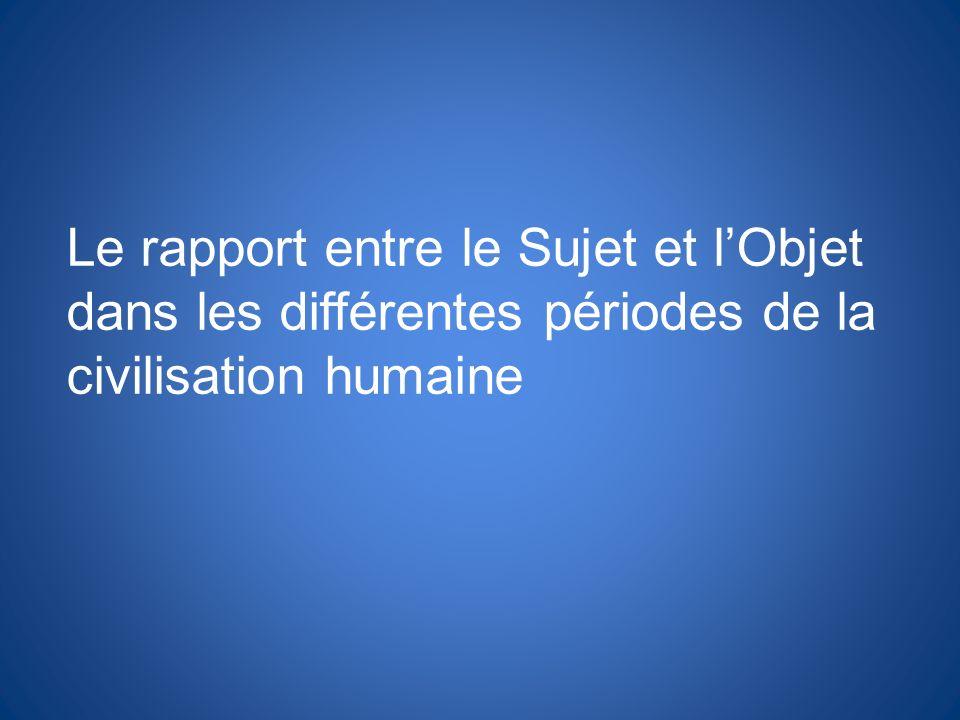 Le rapport entre le Sujet et lObjet dans les différentes périodes de la civilisation humaine
