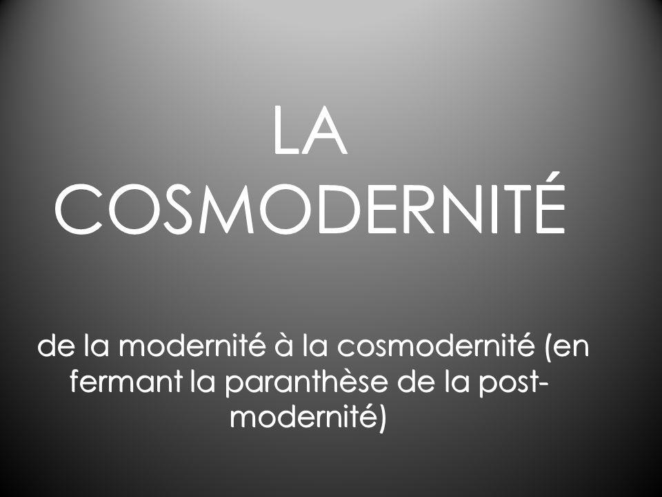 LA COSMODERNITÉ de la modernité à la cosmodernité (en fermant la paranthèse de la post- modernité)