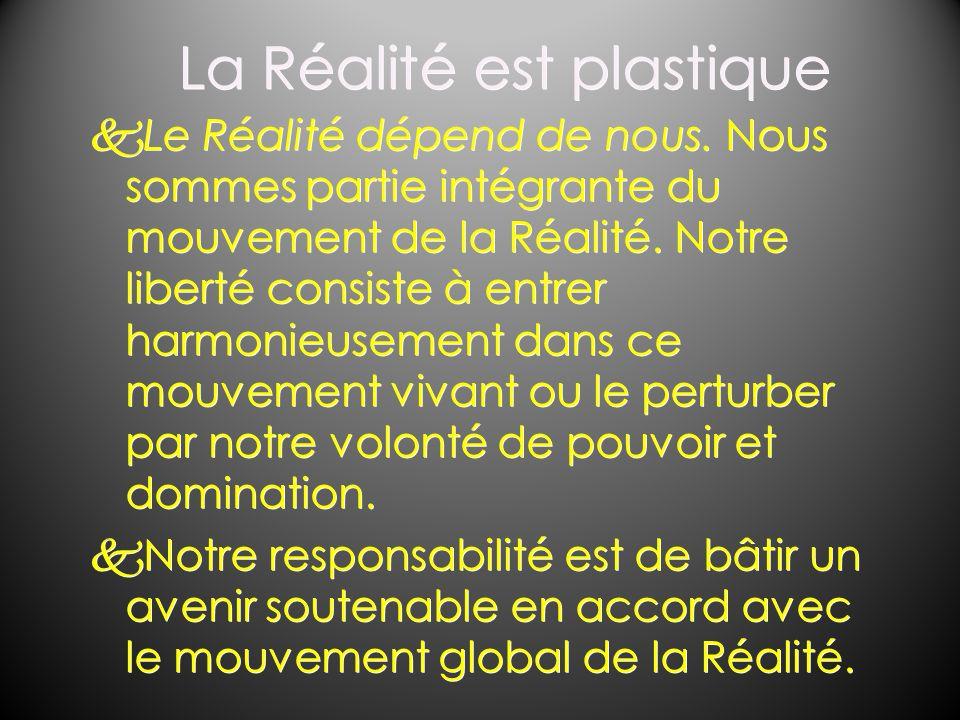 La Réalité est plastique kLe Réalité dépend de nous. Nous sommes partie intégrante du mouvement de la Réalité. Notre liberté consiste à entrer harmoni