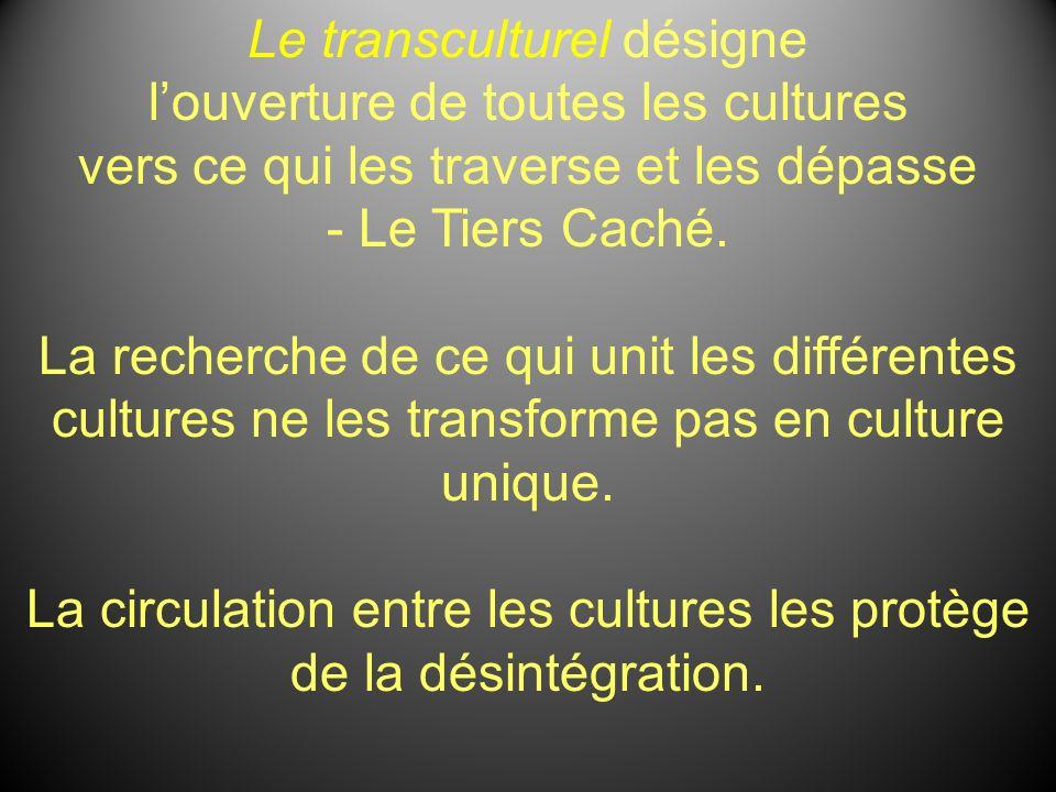 Le transculturel désigne louverture de toutes les cultures vers ce qui les traverse et les dépasse - Le Tiers Caché. La recherche de ce qui unit les d
