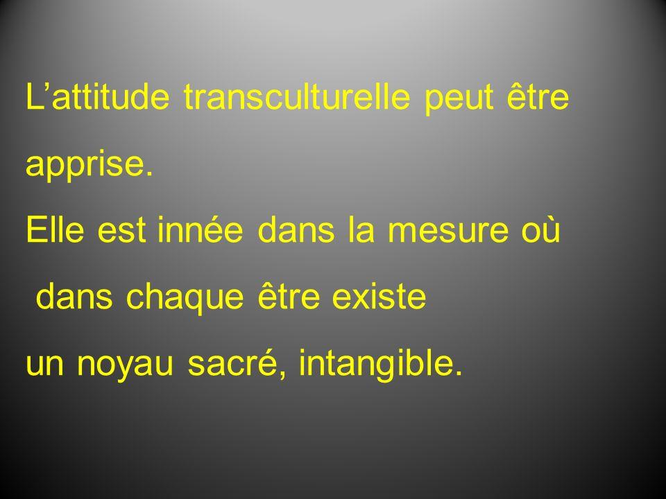 Lattitude transculturelle peut être apprise. Elle est innée dans la mesure où dans chaque être existe un noyau sacré, intangible.