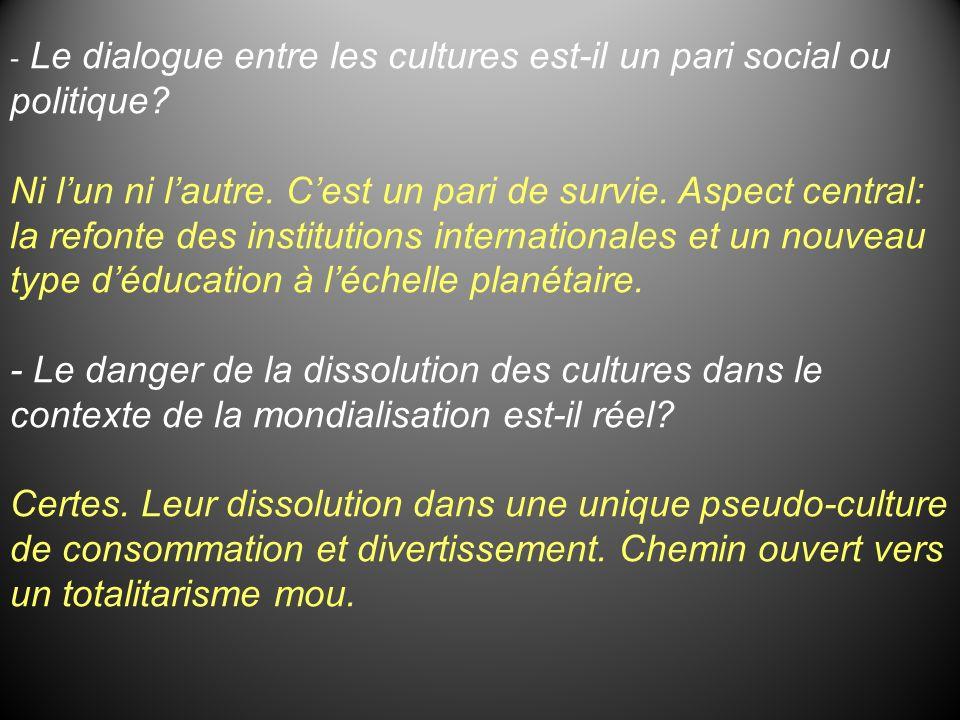 - Le dialogue entre les cultures est-il un pari social ou politique? Ni lun ni lautre. Cest un pari de survie. Aspect central: la refonte des institut