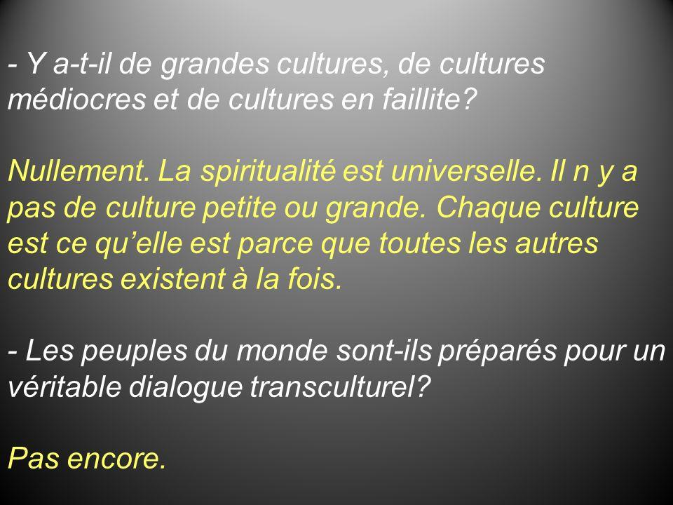 - Y a-t-il de grandes cultures, de cultures médiocres et de cultures en faillite? Nullement. La spiritualité est universelle. Il n y a pas de culture