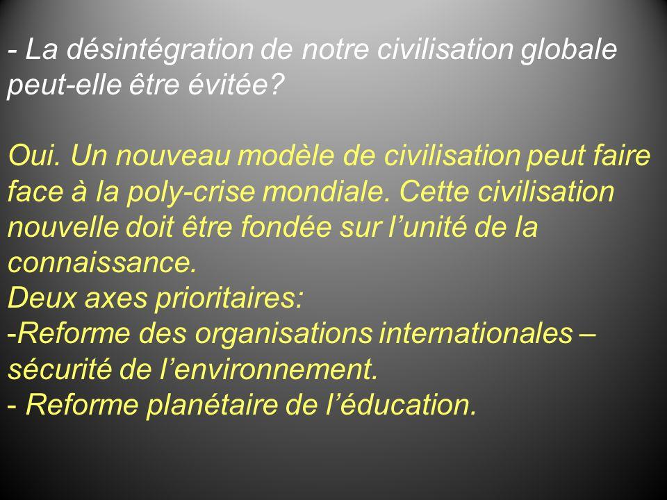 - La désintégration de notre civilisation globale peut-elle être évitée? Oui. Un nouveau modèle de civilisation peut faire face à la poly-crise mondia