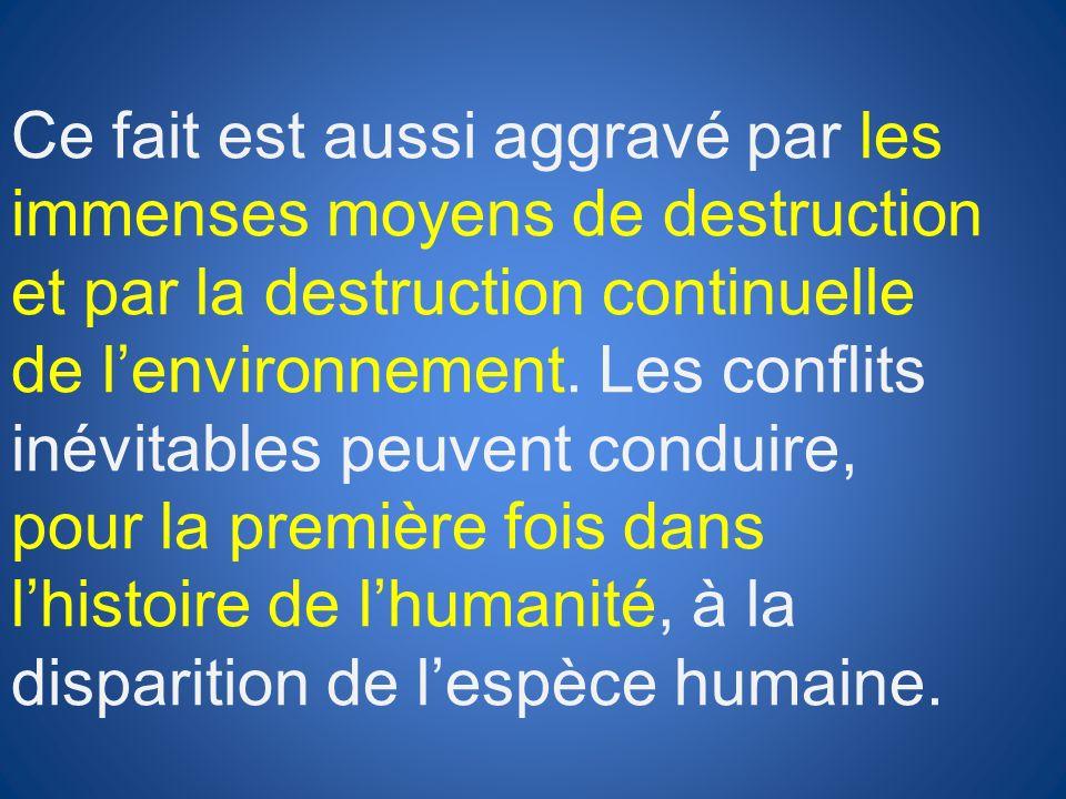 Ce fait est aussi aggravé par les immenses moyens de destruction et par la destruction continuelle de lenvironnement. Les conflits inévitables peuvent
