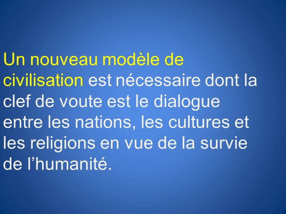 Un nouveau modèle de civilisation est nécessaire dont la clef de voute est le dialogue entre les nations, les cultures et les religions en vue de la s
